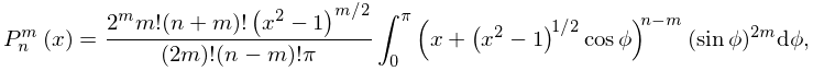 \mathop{P^{{m}}_{{n}}\/}\nolimits\!\left(x\right)=\frac{2^{m}m!(n+m)!\left(x^{% 2}-1\right)^{{m/2}}}{(2m)!(n-m)!\pi}\int_{{0}}^{{\pi}}\left(x+\left(x^{2}-1% \right)^{{1/2}}\mathop{\cos\/}\nolimits\phi\right)^{{n-m}}(\mathop{\sin\/}% \nolimits\phi)^{{2m}}d\phi,