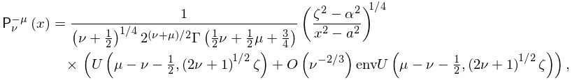 \mathop{\mathsf{P}^{{-\mu}}_{{\nu}}\/}\nolimits\!\left(x\right)=\frac{1}{\left% (\nu+\frac{1}{2}\right)^{{1/4}}2^{{(\nu+\mu)/2}}\mathop{\Gamma\/}\nolimits\!% \left(\frac{1}{2}\nu+\frac{1}{2}\mu+\frac{3}{4}\right)}\left(\frac{\zeta^{2}-% \alpha^{2}}{x^{2}-a^{2}}\right)^{{1/4}}\*\left(\mathop{U\/}\nolimits\!\left(% \mu-\nu-\tfrac{1}{2},\left(2\nu+1\right)^{{1/2}}\zeta\right)+\mathop{O\/}% \nolimits\!\left(\nu^{{-2/3}}\right)\mathop{\mathrm{env}U\/}\nolimits\!\left(% \mu-\nu-\tfrac{1}{2},\left(2\nu+1\right)^{{1/2}}\zeta\right)\right),