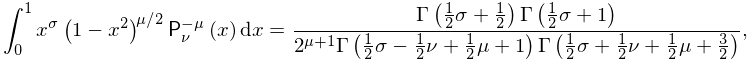 \int_{0}^{1}x^{{\sigma}}\left(1-x^{2}\right)^{{\mu/2}}\mathop{\mathsf{P}^{{-% \mu}}_{{\nu}}\/}\nolimits\!\left(x\right)dx=\frac{\mathop{\Gamma\/}\nolimits\!% \left(\frac{1}{2}\sigma+\frac{1}{2}\right)\mathop{\Gamma\/}\nolimits\!\left(% \frac{1}{2}\sigma+1\right)}{2^{{\mu+1}}\mathop{\Gamma\/}\nolimits\!\left(\frac% {1}{2}\sigma-\frac{1}{2}\nu+\frac{1}{2}\mu+1\right)\mathop{\Gamma\/}\nolimits% \!\left(\frac{1}{2}\sigma+\frac{1}{2}\nu+\frac{1}{2}\mu+\frac{3}{2}\right)},