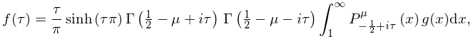 f(\tau)=\frac{\tau}{\pi}\mathop{\sinh\/}\nolimits\!\left(\tau\pi\right)\mathop% {\Gamma\/}\nolimits\!\left(\tfrac{1}{2}-\mu+i\tau\right)\*\mathop{\Gamma\/}% \nolimits\!\left(\tfrac{1}{2}-\mu-i\tau\right)\int_{{1}}^{{\infty}}\mathop{P^{% {\mu}}_{{-\frac{1}{2}+i\tau}}\/}\nolimits\!\left(x\right)g(x)dx,