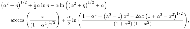 {\left(\alpha^{2}+\eta\right)^{{1/2}}+\tfrac{1}{2}\alpha\mathop{\ln\/}% \nolimits\eta-\alpha\mathop{\ln\/}\nolimits\!\left(\left(\alpha^{2}+\eta\right% )^{{1/2}}+\alpha\right)}={\mathop{\mathrm{arccos}\/}\nolimits\!\left(\frac{x}{% \left(1+\alpha^{2}\right)^{{1/2}}}\right)+\frac{\alpha}{2}\mathop{\ln\/}% \nolimits\!\left(\frac{1+\alpha^{2}+\left(\alpha^{2}-1\right)x^{2}-2\alpha x% \left(1+\alpha^{2}-x^{2}\right)^{{1/2}}}{\left(1+\alpha^{2}\right)\left(1-x^{2% }\right)}\right)},