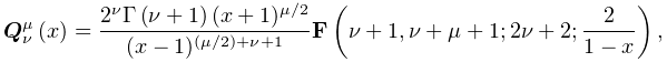 \mathop{\boldsymbol{Q}^{{\mu}}_{{\nu}}\/}\nolimits\!\left(x\right)=\frac{2^{{% \nu}}\mathop{\Gamma\/}\nolimits\!\left(\nu+1\right)(x+1)^{{\mu/2}}}{(x-1)^{{(% \mu/2)+\nu+1}}}\mathop{\mathbf{F}\/}\nolimits\!\left(\nu+1,\nu+\mu+1;2\nu+2;% \frac{2}{1-x}\right),