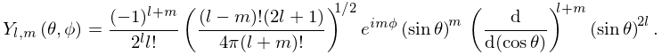 \mathop{Y_{{{l},{m}}}\/}\nolimits\!\left(\theta,\phi\right)=\frac{(-1)^{{l+m}}% }{2^{l}l!}\left(\frac{(l-m)!(2l+1)}{4\pi(l+m)!}\right)^{{1/2}}e^{{im\phi}}% \left(\mathop{\sin\/}\nolimits\theta\right)^{m}\*\left(\frac{d}{d(\mathop{\cos% \/}\nolimits\theta)}\right)^{{l+m}}\left(\mathop{\sin\/}\nolimits\theta\right)% ^{{2l}}.