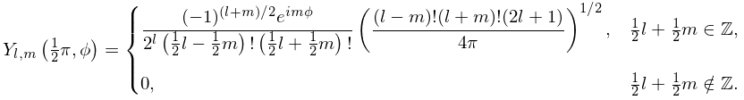 \mathop{Y_{{{l},{m}}}\/}\nolimits\!\left(\tfrac{1}{2}\pi,\phi\right)=\begin{% cases}\dfrac{(-1)^{{(l+m)/2}}e^{{im\phi}}}{2^{l}\left(\frac{1}{2}l-\frac{1}{2}% m\right)!\left(\frac{1}{2}l+\frac{1}{2}m\right)!}\left(\dfrac{(l-m)!(l+m)!(2l+% 1)}{4\pi}\right)^{{1/2}},&\frac{1}{2}l+\frac{1}{2}m\in\Integer,\\ 0,&\frac{1}{2}l+\frac{1}{2}m\notin\Integer.\end{cases}