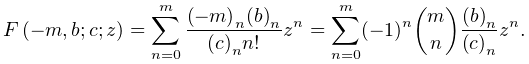 \mathop{F\/}\nolimits\!\left(-m,b;c;z\right)=\sum_{{n=0}}^{m}\frac{\left(-m% \right)_{{n}}\left(b\right)_{{n}}}{\left(c\right)_{{n}}n!}z^{n}=\sum_{{n=0}}^{% m}(-1)^{n}\binomial{m}{n}\frac{\left(b\right)_{{n}}}{\left(c\right)_{{n}}}z^{n}.