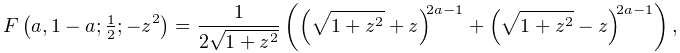 \mathop{F\/}\nolimits\!\left(a,1-a;\tfrac{1}{2};-z^{2}\right)=\frac{1}{2\sqrt{% 1+z^{2}}}\left(\left(\sqrt{1+z^{2}}+z\right)^{{2a-1}}+\left(\sqrt{1+z^{2}}-z% \right)^{{2a-1}}\right),