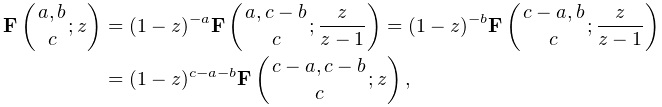 \mathop{\mathbf{F}\/}\nolimits\!\left({a,b\atop c};z\right)=(1-z)^{{-a}}% \mathop{\mathbf{F}\/}\nolimits\!\left({a,c-b\atop c};\frac{z}{z-1}\right)=(1-z% )^{{-b}}\mathop{\mathbf{F}\/}\nolimits\!\left({c-a,b\atop c};\frac{z}{z-1}% \right)=(1-z)^{{c-a-b}}\mathop{\mathbf{F}\/}\nolimits\!\left({c-a,c-b\atop c};% z\right),