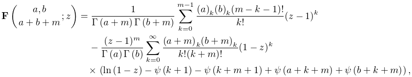 \mathop{\mathbf{F}\/}\nolimits\!\left({a,b\atop a+b+m};z\right)=\frac{1}{% \mathop{\Gamma\/}\nolimits\!\left(a+m\right)\mathop{\Gamma\/}\nolimits\!\left(% b+m\right)}\sum_{{k=0}}^{{m-1}}\frac{(a)_{k}(b)_{k}(m-k-1)!}{k!}(z-1)^{k}-% \frac{(z-1)^{m}}{\mathop{\Gamma\/}\nolimits\!\left(a\right)\mathop{\Gamma\/}% \nolimits\!\left(b\right)}\sum_{{k=0}}^{\infty}\frac{(a+m)_{k}(b+m)_{k}}{k!(k+% m)!}(1-z)^{k}\*\left(\mathop{\ln\/}\nolimits(1-z)-\mathop{\psi\/}\nolimits\!% \left(k+1\right)-\mathop{\psi\/}\nolimits\!\left(k+m+1\right)+\mathop{\psi\/}% \nolimits\!\left(a+k+m\right)+\mathop{\psi\/}\nolimits\!\left(b+k+m\right)% \right),