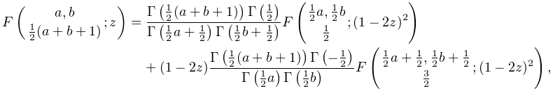 \mathop{F\/}\nolimits\!\left({a,b\atop\tfrac{1}{2}(a+b+1)};z\right)=\frac{% \mathop{\Gamma\/}\nolimits\!\left(\tfrac{1}{2}(a+b+1)\right)\mathop{\Gamma\/}% \nolimits\!\left(\tfrac{1}{2}\right)}{\mathop{\Gamma\/}\nolimits\!\left(\tfrac% {1}{2}a+\tfrac{1}{2}\right)\mathop{\Gamma\/}\nolimits\!\left(\tfrac{1}{2}b+% \tfrac{1}{2}\right)}\mathop{F\/}\nolimits\!\left({\tfrac{1}{2}a,\tfrac{1}{2}b% \atop\tfrac{1}{2}};(1-2z)^{2}\right)+(1-2z)\frac{\mathop{\Gamma\/}\nolimits\!% \left(\tfrac{1}{2}(a+b+1)\right)\mathop{\Gamma\/}\nolimits\!\left(-\tfrac{1}{2% }\right)}{\mathop{\Gamma\/}\nolimits\!\left(\tfrac{1}{2}a\right)\mathop{\Gamma% \/}\nolimits\!\left(\tfrac{1}{2}b\right)}\mathop{F\/}\nolimits\!\left({\tfrac{% 1}{2}a+\tfrac{1}{2},\tfrac{1}{2}b+\tfrac{1}{2}\atop\tfrac{3}{2}};(1-2z)^{2}% \right),