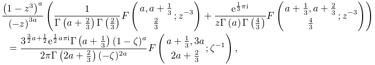 \frac{\left(1-z^{3}\right)^{a}}{\left(-z\right)^{{3a}}}\left(\frac{1}{\mathop{% \Gamma\/}\nolimits\!\left(a+\frac{2}{3}\right)\mathop{\Gamma\/}\nolimits\!% \left(\frac{2}{3}\right)}\mathop{F\/}\nolimits\!\left({a,a+\frac{1}{3}\atop% \frac{2}{3}};z^{{-3}}\right)+\frac{e^{{\frac{1}{3}\pi i}}}{z\mathop{\Gamma\/}% \nolimits\!\left(a\right)\mathop{\Gamma\/}\nolimits\!\left(\frac{4}{3}\right)}% \mathop{F\/}\nolimits\!\left({a+\frac{1}{3},a+\frac{2}{3}\atop\frac{4}{3}};z^{% {-3}}\right)\right)=\frac{3^{{\frac{3}{2}a+\frac{1}{2}}}e^{{\frac{1}{2}a\pi i}% }\mathop{\Gamma\/}\nolimits\!\left(a+\frac{1}{3}\right)(1-\zeta)^{a}}{2\pi% \mathop{\Gamma\/}\nolimits\!\left(2a+\frac{2}{3}\right)(-\zeta)^{{2a}}}\mathop% {F\/}\nolimits\!\left({a+\frac{1}{3},3a\atop 2a+\frac{2}{3}};\zeta^{{-1}}% \right),