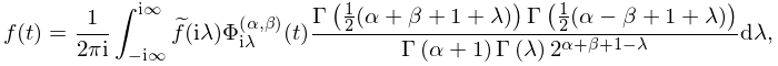 f(t)=\frac{1}{2\pi i}\int_{{-i\infty}}^{{i\infty}}\widetilde{f}(i\lambda)% \mathop{\Phi^{{(\alpha,\beta)}}_{{i\lambda}}\/}\nolimits\!\left(t\right)\frac{% \mathop{\Gamma\/}\nolimits\!\left(\tfrac{1}{2}(\alpha+\beta+1+\lambda)\right)% \mathop{\Gamma\/}\nolimits\!\left(\tfrac{1}{2}(\alpha-\beta+1+\lambda)\right)}% {\mathop{\Gamma\/}\nolimits\!\left(\alpha+1\right)\mathop{\Gamma\/}\nolimits\!% \left(\lambda\right)2^{{\alpha+\beta+1-\lambda}}}d\lambda,