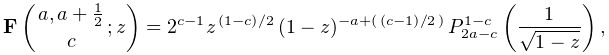 \mathop{\mathbf{F}\/}\nolimits\!\left({a,a+\tfrac{1}{2}\atop c};z\right)=2^{{c% -1}}z^{{\ifrac{(1-c)}{2}}}(1-z)^{{-a+(\ifrac{(c-1)}{2})}}\*\mathop{P^{{1-c}}_{% {2a-c}}\/}\nolimits\!\left(\frac{1}{\sqrt{1-z}}\right),