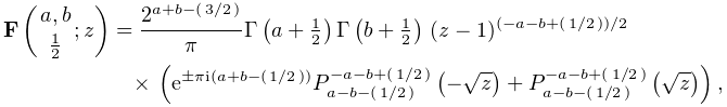 \mathop{\mathbf{F}\/}\nolimits\!\left({a,b\atop\tfrac{1}{2}};z\right)=\frac{2^% {{a+b-(\ifrac{3}{2})}}}{\pi}\mathop{\Gamma\/}\nolimits\!\left(a+\tfrac{1}{2}% \right)\mathop{\Gamma\/}\nolimits\!\left(b+\tfrac{1}{2}\right)\*(z-1)^{{(-a-b+% (\ifrac{1}{2}))/2}}\*\left(e^{{\pm\pi i(a+b-(\ifrac{1}{2}))}}\mathop{P^{{-a-b+% (\ifrac{1}{2})}}_{{a-b-(\ifrac{1}{2})}}\/}\nolimits\!\left(-\sqrt{z}\right)+% \mathop{P^{{-a-b+(\ifrac{1}{2})}}_{{a-b-(\ifrac{1}{2})}}\/}\nolimits\!\left(% \sqrt{z}\right)\right),