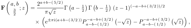 \mathop{\mathbf{F}\/}\nolimits\!\left({a,b\atop\tfrac{3}{2}};z\right)=\frac{2^% {{a+b-(\ifrac{5}{2})}}}{\pi\sqrt{z}}\mathop{\Gamma\/}\nolimits\!\left(a-\tfrac% {1}{2}\right)\mathop{\Gamma\/}\nolimits\!\left(b-\tfrac{1}{2}\right)\*(z-1)^{{% (-a-b+(\ifrac{3}{2}))/2}}\*\left(e^{{\pm\pi i(a+b-(\ifrac{3}{2}))}}\mathop{P^{% {-a-b+(\ifrac{3}{2})}}_{{a-b-(\ifrac{1}{2})}}\/}\nolimits\!\left(-\sqrt{z}% \right)-\mathop{P^{{-a-b+(\ifrac{3}{2})}}_{{a-b-(\ifrac{1}{2})}}\/}\nolimits\!% \left(\sqrt{z}\right)\right),
