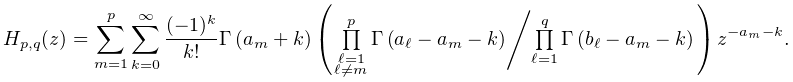 H_{{p,q}}(z)=\sum_{{m=1}}^{p}\sum_{{k=0}}^{\infty}\frac{(-1)^{k}}{k!}\mathop{% \Gamma\/}\nolimits\!\left(a_{m}+k\right)\left({\textstyle\ifrac{\prod\limits_{% {\substack{\ell=1\\ \ell\neq m}}}^{p}\mathop{\Gamma\/}\nolimits\!\left(a_{\ell}-a_{m}-k\right)}{% \prod\limits_{{\ell=1}}^{q}\mathop{\Gamma\/}\nolimits\!\left(b_{\ell}-a_{m}-k% \right)}}\right)z^{{-a_{m}-k}}.