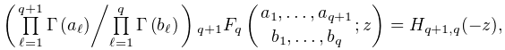 \left({\textstyle\ifrac{\prod\limits_{{\ell=1}}^{{q+1}}\mathop{\Gamma\/}% \nolimits\!\left(a_{\ell}\right)}{\prod\limits_{{\ell=1}}^{q}\mathop{\Gamma\/}% \nolimits\!\left(b_{\ell}\right)}}\right)\mathop{{{}_{{q+1}}F_{{q}}}\/}% \nolimits\!\left({a_{1},\dots,a_{{q+1}}\atop b_{1},\dots,b_{q}};z\right)=H_{{q% +1,q}}(-z),