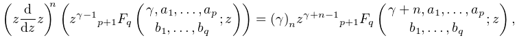 \left(z\frac{d}{dz}z\right)^{n}\left(z^{{\gamma-1}}\mathop{{{}_{{p+1}}F_{{q}}}% \/}\nolimits\!\left({\gamma,a_{1},\dots,a_{p}\atop b_{1},\dots,b_{q}};z\right)% \right)=\left(\gamma\right)_{{n}}z^{{\gamma+n-1}}\mathop{{{}_{{p+1}}F_{{q}}}\/% }\nolimits\!\left({\gamma+n,a_{1},\dots,a_{p}\atop b_{1},\dots,b_{q}};z\right),