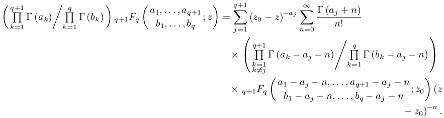 \left({\textstyle\ifrac{\prod\limits_{{k=1}}^{{q+1}}\mathop{\Gamma\/}\nolimits% \!\left(a_{k}\right)}{\prod\limits_{{k=1}}^{q}\mathop{\Gamma\/}\nolimits\!% \left(b_{k}\right)}}\right)\mathop{{{}_{{q+1}}F_{{q}}}\/}\nolimits\!\left({a_{% 1},\dots,a_{{q+1}}\atop b_{1},\dots,b_{q}};z\right)=\sum_{{j=1}}^{{q+1}}\left(% z_{0}-z\right)^{{-a_{j}}}\sum_{{n=0}}^{\infty}\frac{\mathop{\Gamma\/}\nolimits% \!\left(a_{j}+n\right)}{n!}\*\left({\textstyle\ifrac{\prod\limits_{{\substack{% k=1\\ k\neq j}}}^{{q+1}}\mathop{\Gamma\/}\nolimits\!\left(a_{k}-a_{j}-n\right)}{% \prod\limits_{{k=1}}^{q}\mathop{\Gamma\/}\nolimits\!\left(b_{k}-a_{j}-n\right)% }}\right)\*\mathop{{{}_{{q+1}}F_{{q}}}\/}\nolimits\!\left({a_{1}-a_{j}-n,\dots% ,a_{{q+1}}-a_{j}-n\atop b_{1}-a_{j}-n,\dots,b_{q}-a_{j}-n};z_{0}\right)\left(z% -z_{0}\right)^{{-n}}.