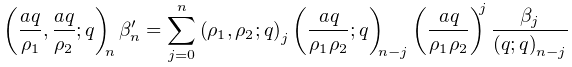 \left(\frac{aq}{\rho_{1}},\frac{aq}{\rho_{2}};q\right)_{{n}}\beta_{n}^{{\prime% }}=\sum_{{j=0}}^{n}\left(\rho_{1},\rho_{2};q\right)_{{j}}\left(\frac{aq}{\rho_% {1}\rho_{2}};q\right)_{{n-j}}\left(\frac{aq}{\rho_{1}\rho_{2}}\right)^{j}\frac% {\beta_{j}}{\left(q;q\right)_{{n-j}}}
