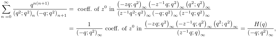 \sum_{{n=0}}^{{\infty}}\frac{q^{{n(n+1)}}}{\left(q^{2};q^{2}\right)_{{n}}\left% (-q;q^{2}\right)_{{n+1}}}=\mbox{ coeff. of }z^{0}\mbox{ in }\frac{\left(-zq;q^% {2}\right)_{{\infty}}\left(-z^{{-1}}q;q^{2}\right)_{{\infty}}\left(q^{2};q^{2}% \right)_{{\infty}}}{\left(z^{{-1}}q^{2};q^{2}\right)_{{\infty}}\left(-q;q^{2}% \right)_{{\infty}}\left(z^{{-1}}q;q^{2}\right)_{{\infty}}}=\frac{1}{\left(-q;q% ^{2}\right)_{{\infty}}}\mbox{ coeff. of }z^{0}\mbox{ in }\frac{\left(-zq;q^{2}% \right)_{{\infty}}\left(-z^{{-1}}q;q^{2}\right)_{{\infty}}\left(q^{2};q^{2}% \right)_{{\infty}}}{\left(z^{{-1}}q;q\right)_{{\infty}}}=\frac{H(q)}{\left(-q;% q^{2}\right)_{{\infty}}},