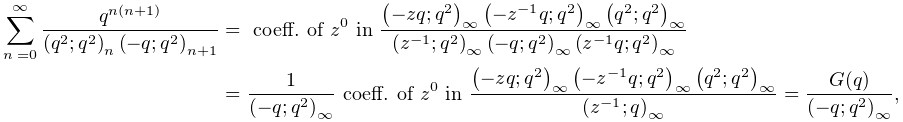 \sum_{{n=0}}^{{\infty}}\frac{q^{{n(n+1)}}}{\left(q^{2};q^{2}\right)_{{n}}\left% (-q;q^{2}\right)_{{n+1}}}=\mbox{ coeff. of }z^{0}\mbox{ in }\frac{\left(-zq;q^% {2}\right)_{{\infty}}\left(-z^{{-1}}q;q^{2}\right)_{{\infty}}\left(q^{2};q^{2}% \right)_{{\infty}}}{\left(z^{{-1}};q^{2}\right)_{{\infty}}\left(-q;q^{2}\right% )_{{\infty}}\left(z^{{-1}}q;q^{2}\right)_{{\infty}}}=\frac{1}{\left(-q;q^{2}% \right)_{{\infty}}}\mbox{ coeff. of }z^{0}\mbox{ in }\frac{\left(-zq;q^{2}% \right)_{{\infty}}\left(-z^{{-1}}q;q^{2}\right)_{{\infty}}\left(q^{2};q^{2}% \right)_{{\infty}}}{\left(z^{{-1}};q\right)_{{\infty}}}=\frac{G(q)}{\left(-q;q% ^{2}\right)_{{\infty}}},