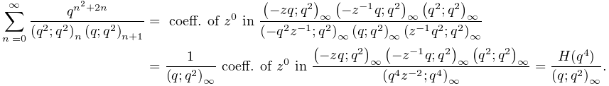 \sum_{{n=0}}^{{\infty}}\frac{q^{{n^{2}+2n}}}{\left(q^{2};q^{2}\right)_{{n}}% \left(q;q^{2}\right)_{{n+1}}}=\mbox{ coeff. of }z^{0}\mbox{ in }\frac{\left(-% zq;q^{2}\right)_{{\infty}}\left(-z^{{-1}}q;q^{2}\right)_{{\infty}}\left(q^{2};% q^{2}\right)_{{\infty}}}{\left(-q^{2}z^{{-1}};q^{2}\right)_{{\infty}}\left(q;q% ^{2}\right)_{{\infty}}\left(z^{{-1}}q^{2};q^{2}\right)_{{\infty}}}=\frac{1}{% \left(q;q^{2}\right)_{{\infty}}}\mbox{ coeff. of }z^{0}\mbox{ in }\frac{\left(% -zq;q^{2}\right)_{{\infty}}\left(-z^{{-1}}q;q^{2}\right)_{{\infty}}\left(q^{2}% ;q^{2}\right)_{{\infty}}}{\left(q^{4}z^{{-2}};q^{4}\right)_{{\infty}}}=\frac{H% (q^{4})}{\left(q;q^{2}\right)_{{\infty}}}.
