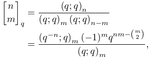 \genfrac{[}{]}{0.0pt}{}{n}{m}_{{q}}=\frac{\left(q;q\right)_{{n}}}{\left(q;q% \right)_{{m}}\left(q;q\right)_{{n-m}}}\\ =\frac{\left(q^{{-n}};q\right)_{{m}}(-1)^{m}q^{{nm-\binom{m}{2}}}}{\left(q;q% \right)_{{m}}},
