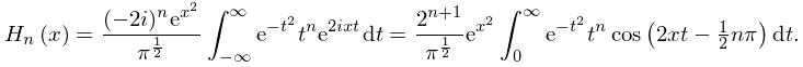 \mathop{H_{{n}}\/}\nolimits\!\left(x\right)=\frac{(-2i)^{n}e^{{x^{2}}}}{\pi^{{% \frac{1}{2}}}}\int_{{-\infty}}^{\infty}e^{{-t^{2}}}t^{n}e^{{2ixt}}dt=\frac{2^{% {n+1}}}{\pi^{{\frac{1}{2}}}}e^{{x^{2}}}\int_{0}^{\infty}e^{{-t^{2}}}t^{n}% \mathop{\cos\/}\nolimits\!\left(2xt-\tfrac{1}{2}n\pi\right)dt.