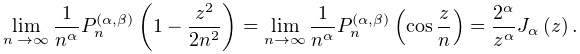 \lim_{{n\to\infty}}\frac{1}{n^{{\alpha}}}\mathop{P^{{(\alpha,\beta)}}_{{n}}\/}% \nolimits\!\left(1-\frac{z^{2}}{2n^{2}}\right)=\lim_{{n\to\infty}}\frac{1}{n^{% {\alpha}}}\mathop{P^{{(\alpha,\beta)}}_{{n}}\/}\nolimits\!\left(\mathop{\cos\/% }\nolimits\frac{z}{n}\right)=\frac{2^{\alpha}}{z^{\alpha}}\mathop{J_{{\alpha}}% \/}\nolimits\!\left(z\right).