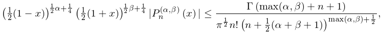 \left(\tfrac{1}{2}(1-x)\right)^{{\frac{1}{2}\alpha+\frac{1}{4}}}\left(\tfrac{1% }{2}(1+x)\right)^{{\frac{1}{2}\beta+\frac{1}{4}}}|\mathop{P^{{(\alpha,\beta)}}% _{{n}}\/}\nolimits\!\left(x\right)|\leq\frac{\mathop{\Gamma\/}\nolimits\!\left% (\max(\alpha,\beta)+n+1\right)}{\pi^{{\frac{1}{2}}}n!\left(n+\tfrac{1}{2}(% \alpha+\beta+1)\right)^{{\max(\alpha,\beta)+\frac{1}{2}}}},
