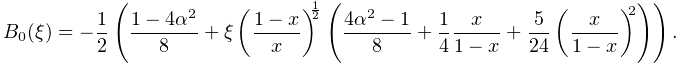 B_{0}(\xi)=-\frac{1}{2}\left(\frac{1-4\alpha^{2}}{8}+\xi\left(\frac{1-x}{x}% \right)^{{\frac{1}{2}}}\left(\frac{4\alpha^{2}-1}{8}+\frac{1}{4}\frac{x}{1-x}+% \frac{5}{24}\left(\frac{x}{1-x}\right)^{2}\right)\right).