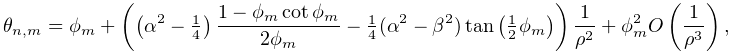 \theta_{{n,m}}=\phi_{m}+\left(\left(\alpha^{2}-\tfrac{1}{4}\right)\frac{1-\phi% _{m}\mathop{\cot\/}\nolimits\phi_{m}}{2\phi_{m}}-\tfrac{1}{4}(\alpha^{2}-\beta% ^{2})\mathop{\tan\/}\nolimits\!\left(\tfrac{1}{2}\phi_{m}\right)\right)\frac{1% }{\rho^{2}}+\phi_{m}^{2}\mathop{O\/}\nolimits\!\left(\frac{1}{\rho^{3}}\right),