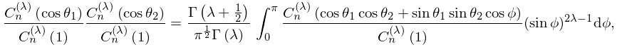 \frac{\mathop{C^{{(\lambda)}}_{{n}}\/}\nolimits\!\left(\mathop{\cos\/}% \nolimits\theta_{1}\right)}{\mathop{C^{{(\lambda)}}_{{n}}\/}\nolimits\!\left(1% \right)}\frac{\mathop{C^{{(\lambda)}}_{{n}}\/}\nolimits\!\left(\mathop{\cos\/}% \nolimits\theta_{2}\right)}{\mathop{C^{{(\lambda)}}_{{n}}\/}\nolimits\!\left(1% \right)}=\frac{\mathop{\Gamma\/}\nolimits\!\left(\lambda+\frac{1}{2}\right)}{% \pi^{{\frac{1}{2}}}\mathop{\Gamma\/}\nolimits\!\left(\lambda\right)}\*\int_{0}% ^{\pi}\frac{\mathop{C^{{(\lambda)}}_{{n}}\/}\nolimits\!\left(\mathop{\cos\/}% \nolimits\theta_{1}\mathop{\cos\/}\nolimits\theta_{2}+\mathop{\sin\/}\nolimits% \theta_{1}\mathop{\sin\/}\nolimits\theta_{2}\mathop{\cos\/}\nolimits\phi\right% )}{\mathop{C^{{(\lambda)}}_{{n}}\/}\nolimits\!\left(1\right)}(\mathop{\sin\/}% \nolimits\phi)^{{2\lambda-1}}d\phi,