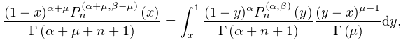 \frac{(1-x)^{{\alpha+\mu}}\mathop{P^{{(\alpha+\mu,\beta-\mu)}}_{{n}}\/}% \nolimits\!\left(x\right)}{\mathop{\Gamma\/}\nolimits\!\left(\alpha+\mu+n+1% \right)}=\int_{x}^{1}\frac{(1-y)^{\alpha}\mathop{P^{{(\alpha,\beta)}}_{{n}}\/}% \nolimits\!\left(y\right)}{\mathop{\Gamma\/}\nolimits\!\left(\alpha+n+1\right)% }\frac{(y-x)^{{\mu-1}}}{\mathop{\Gamma\/}\nolimits\!\left(\mu\right)}dy,