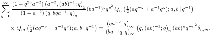 \sum_{{y=0}}^{\infty}\frac{(1-q^{{2y}}a^{{-2}})\left(a^{{-2}},(ab)^{{-1}};q% \right)_{{y}}}{(1-a^{{-2}})\left(q,bqa^{{-1}};q\right)_{{y}}}(ba^{{-1}})^{y}q^% {{y^{2}}}\*\mathop{Q_{{n}}\/}\nolimits\!\left(\tfrac{1}{2}(aq^{{-y}}+a^{{-1}}q% ^{y});a,b\,|\,q^{{-1}}\right)\*\mathop{Q_{{m}}\/}\nolimits\!\left(\tfrac{1}{2}% (aq^{{-y}}+a^{{-1}}q^{y});a,b\,|\,q^{{-1}}\right)=\frac{\left(qa^{{-2}};q% \right)_{{\infty}}}{\left(ba^{{-1}}q;q\right)_{{\infty}}}\left(q,(ab)^{{-1}};q% \right)_{{n}}(ab)^{n}q^{{-n^{2}}}\delta_{{n,m}}.