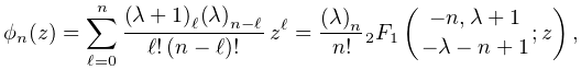 \phi_{n}(z)=\sum_{{\ell=0}}^{n}\frac{\left(\lambda+1\right)_{{\ell}}\left(% \lambda\right)_{{n-\ell}}}{\ell!\,(n-\ell)!}\,z^{\ell}=\frac{\left(\lambda% \right)_{{n}}}{n!}\mathop{{{}_{{2}}F_{{1}}}\/}\nolimits\!\left({-n,\lambda+1% \atop-\lambda-n+1};z\right),