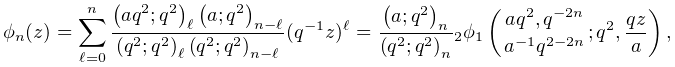 \phi_{n}(z)=\sum_{{\ell=0}}^{n}\frac{\left(aq^{2};q^{2}\right)_{{\ell}}\left(a% ;q^{2}\right)_{{n-\ell}}}{\left(q^{2};q^{2}\right)_{{\ell}}\left(q^{2};q^{2}% \right)_{{n-\ell}}}(q^{{-1}}z)^{\ell}=\frac{\left(a;q^{2}\right)_{{n}}}{\left(% q^{2};q^{2}\right)_{{n}}}\mathop{{{}_{{2}}\phi_{{1}}}\/}\nolimits\!\left({aq^{% 2},q^{{-2n}}\atop a^{{-1}}q^{{2-2n}}};q^{2},\frac{qz}{a}\right),