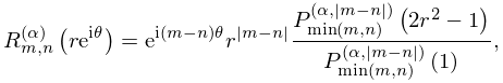 \mathop{R^{{(\alpha)}}_{{m,n}}\/}\nolimits\!\left(re^{{i\theta}}\right)=e^{{i(% m-n)\theta}}r^{{|m-n|}}\frac{\mathop{P^{{(\alpha,|m-n|)}}_{{\min(m,n)}}\/}% \nolimits\!\left(2r^{2}-1\right)}{\mathop{P^{{(\alpha,|m-n|)}}_{{\min(m,n)}}\/% }\nolimits\!\left(1\right)},