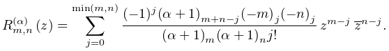 \mathop{R^{{(\alpha)}}_{{m,n}}\/}\nolimits\!\left(z\right)=\sum_{{j=0}}^{{\min% (m,n)}}\frac{(-1)^{j}\left(\alpha+1\right)_{{m+n-j}}\left(-m\right)_{{j}}\left% (-n\right)_{{j}}}{\left(\alpha+1\right)_{{m}}\left(\alpha+1\right)_{{n}}j!}\*z% ^{{m-j}}\*\conj{z}^{{n-j}}.