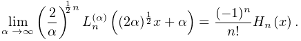 \lim_{{\alpha\to\infty}}\left(\frac{2}{\alpha}\right)^{{\frac{1}{2}n}}\mathop{% L^{{(\alpha)}}_{{n}}\/}\nolimits\!\left((2\alpha)^{{\frac{1}{2}}}x+\alpha% \right)=\frac{(-1)^{n}}{n!}\mathop{H_{{n}}\/}\nolimits\!\left(x\right).