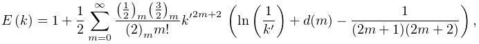 \mathop{E\/}\nolimits\!\left(k\right)=1+\frac{1}{2}\sum_{{m=0}}^{{\infty}}% \frac{\left(\tfrac{1}{2}\right)_{{m}}\left(\tfrac{3}{2}\right)_{{m}}}{\left(2% \right)_{{m}}m!}{k^{{\prime}}}^{{2m+2}}\*\left(\mathop{\ln\/}\nolimits\left(% \frac{1}{k^{{\prime}}}\right)+d(m)-\frac{1}{(2m+1)(2m+2)}\right),