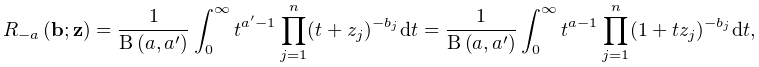 \mathop{R_{{-a}}\/}\nolimits\!\left(\mathbf{b};\mathbf{z}\right)=\frac{1}{% \mathop{\mathrm{B}\/}\nolimits\!\left(a,a^{{\prime}}\right)}\int_{0}^{{\infty}% }t^{{a^{{\prime}}-1}}\prod^{n}_{{j=1}}(t+z_{j})^{{-b_{j}}}dt=\frac{1}{\mathop{% \mathrm{B}\/}\nolimits\!\left(a,a^{{\prime}}\right)}\int_{0}^{{\infty}}t^{{a-1% }}\prod^{n}_{{j=1}}(1+tz_{j})^{{-b_{j}}}dt,