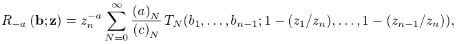 \mathop{R_{{-a}}\/}\nolimits\!\left(\mathbf{b};\mathbf{z}\right)=z_{n}^{{-a}}% \sum_{{N=0}}^{{\infty}}\frac{\left(a\right)_{{N}}}{\left(c\right)_{{N}}}\*{T_{% N}(b_{1},\dots,b_{{n-1}};1-(z_{1}/z_{n}),\dots,1-(z_{{n-1}}/z_{n}))},