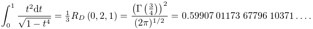 \int_{0}^{1}\frac{t^{2}dt}{\sqrt{1-t^{4}}}=\tfrac{1}{3}\mathop{R_{D}\/}% \nolimits\!\left(0,2,1\right)=\frac{\left(\mathop{\Gamma\/}\nolimits\!\left(% \frac{3}{4}\right)\right)^{2}}{(2\pi)^{{1/2}}}=0.59907\;01173\;67796\;10371\dots.