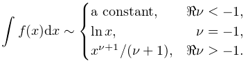 \int f(x)dx\sim\begin{cases}\text{a constant,}&\realpart{\nu}<-1,\\ \mathop{\ln\/}\nolimits x,&\nu=-1,\\ x^{{\nu+1}}/(\nu+1),&\realpart{\nu}>-1.\end{cases}