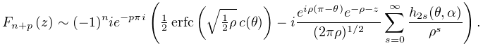 F_{{n+p}}(z)\sim(-1)^{n}ie^{{-p\pi i}}\left(\tfrac{1}{2}\mathop{\mathrm{erfc}% \/}\nolimits\!\left(\sqrt{\tfrac{1}{2}\rho}\,c(\theta)\right)-i\frac{e^{{i\rho% (\pi-\theta)}}e^{{-\rho-z}}}{(2\pi\rho)^{{1/2}}}\sum_{{s=0}}^{{\infty}}\frac{h% _{{2s}}(\theta,\alpha)}{\rho^{s}}\right).