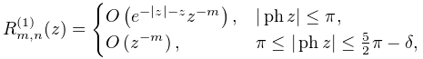 R_{{m,n}}^{{(1)}}(z)=\begin{cases}\mathop{O\/}\nolimits\!\left(e^{{-|z|-z}}z^{% {-m}}\right),&|\mathop{\mathrm{ph}\/}\nolimits z|\leq\pi,\ \mathop{O\/}\nolimits\!\left(z^{{-m}}\right),&\pi\leq|\mathop{\mathrm{ph}\/}% \nolimits z|\leq\frac{5}{2}\pi-\delta,\end{cases}