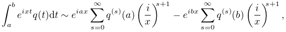\int_{a}^{b}e^{{ixt}}q(t)dt\sim e^{{iax}}\sum_{{s=0}}^{{\infty}}q^{{(s)}}(a)% \left(\frac{i}{x}\right)^{{s+1}}-e^{{ibx}}\sum_{{s=0}}^{{\infty}}q^{{(s)}}(b)% \left(\frac{i}{x}\right)^{{s+1}},