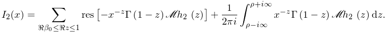 I_{2}(x)=\sum_{{\realpart{\beta_{0}}\leq\realpart{z}\leq 1}}\Residue\left[-x^{% {-z}}\mathop{\Gamma\/}\nolimits\!\left(1-z\right)\mathop{\mathscr{M}\/}% \nolimits\left(h_{2};z\right)\right]+\frac{1}{2\pi i}\int_{{\rho-i\infty}}^{{% \rho+i\infty}}x^{{-z}}\mathop{\Gamma\/}\nolimits\!\left(1-z\right)\mathop{% \mathscr{M}\/}\nolimits\left(h_{2};z\right)dz.