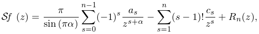 \mathop{\mathcal{S}\/}\nolimits\left(f;z\right)=\frac{\pi}{\mathop{\sin\/}% \nolimits\!\left(\pi\alpha\right)}\sum_{{s=0}}^{{n-1}}(-1)^{s}\frac{a_{s}}{z^{% {s+\alpha}}}-\sum_{{s=1}}^{{n}}(s-1)!\frac{c_{s}}{z^{s}}+R_{n}(z),